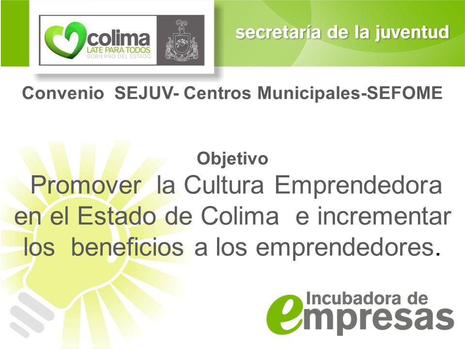 Convenio SEJUV- Centros Municipales-SEFOME Objetivo Promover la Cultura Emprendedora en el Estado de Colima e incrementar los beneficios a los emprend