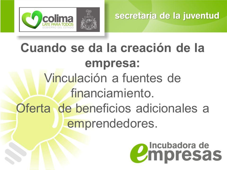 Cuando se da la creación de la empresa: Vinculación a fuentes de financiamiento. Oferta de beneficios adicionales a emprendedores.
