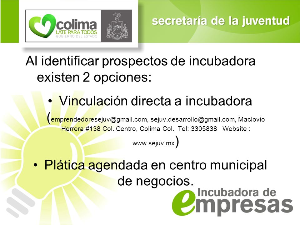 Al identificar prospectos de incubadora existen 2 opciones: Vinculación directa a incubadora ( emprendedoresejuv@gmail.com, sejuv.desarrollo@gmail.com