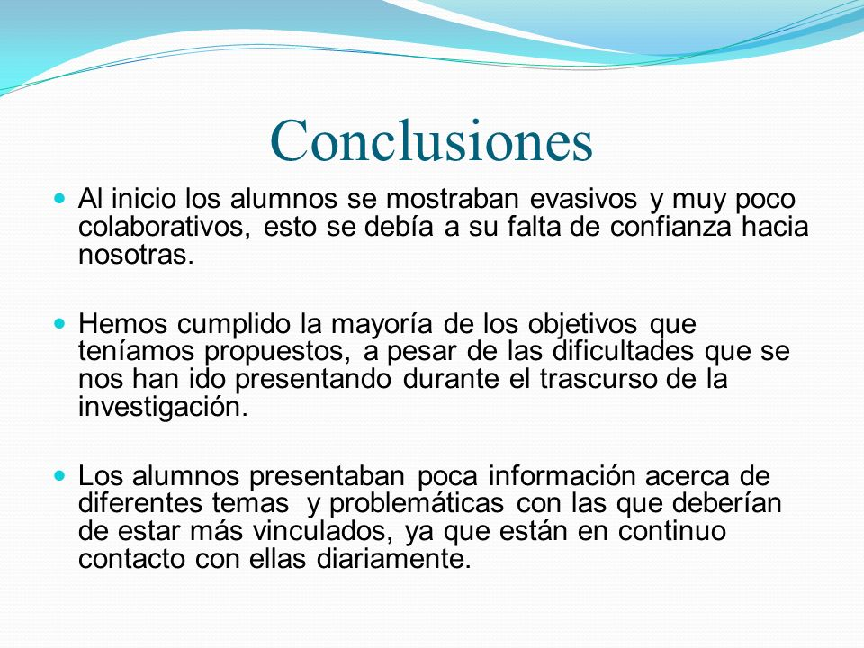 Conclusiones Al inicio los alumnos se mostraban evasivos y muy poco colaborativos, esto se debía a su falta de confianza hacia nosotras. Hemos cumplid