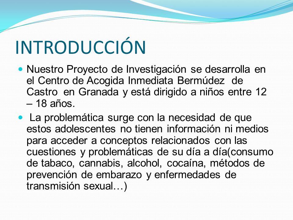 INTRODUCCIÓN Nuestro Proyecto de Investigación se desarrolla en el Centro de Acogida Inmediata Bermúdez de Castro en Granada y está dirigido a niños e