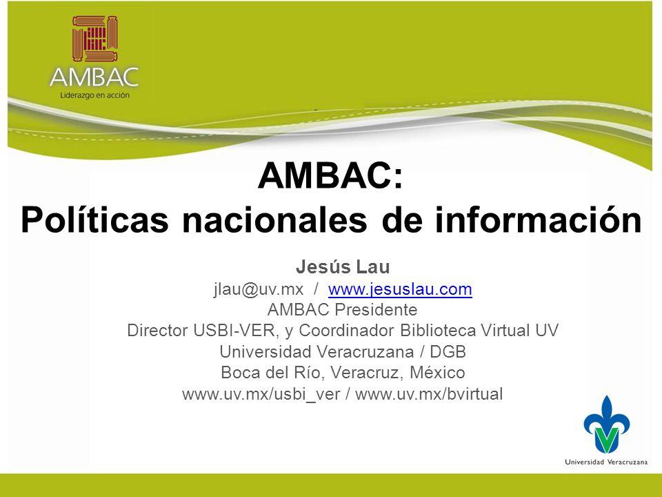 AMBAC: Políticas nacionales de información Jesús Lau jlau@uv.mx / www.jesuslau.comwww.jesuslau.com AMBAC Presidente Director USBI-VER, y Coordinador Biblioteca Virtual UV Universidad Veracruzana / DGB Boca del Río, Veracruz, México www.uv.mx/usbi_ver / www.uv.mx/bvirtual