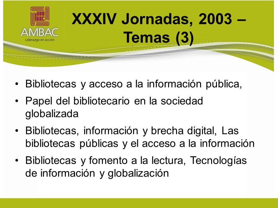 XXXIV Jornadas, 2003 – Temas (3) Bibliotecas y acceso a la información pública, Papel del bibliotecario en la sociedad globalizada Bibliotecas, información y brecha digital, Las bibliotecas públicas y el acceso a la información Bibliotecas y fomento a la lectura, Tecnologías de información y globalización