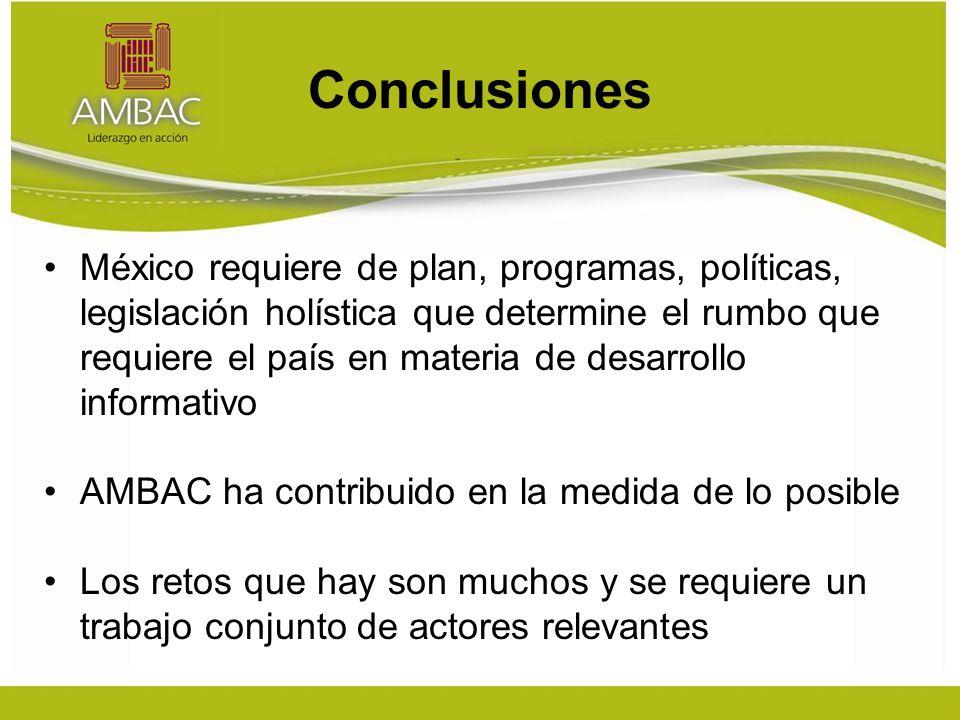 Conclusiones México requiere de plan, programas, políticas, legislación holística que determine el rumbo que requiere el país en materia de desarrollo informativo AMBAC ha contribuido en la medida de lo posible Los retos que hay son muchos y se requiere un trabajo conjunto de actores relevantes