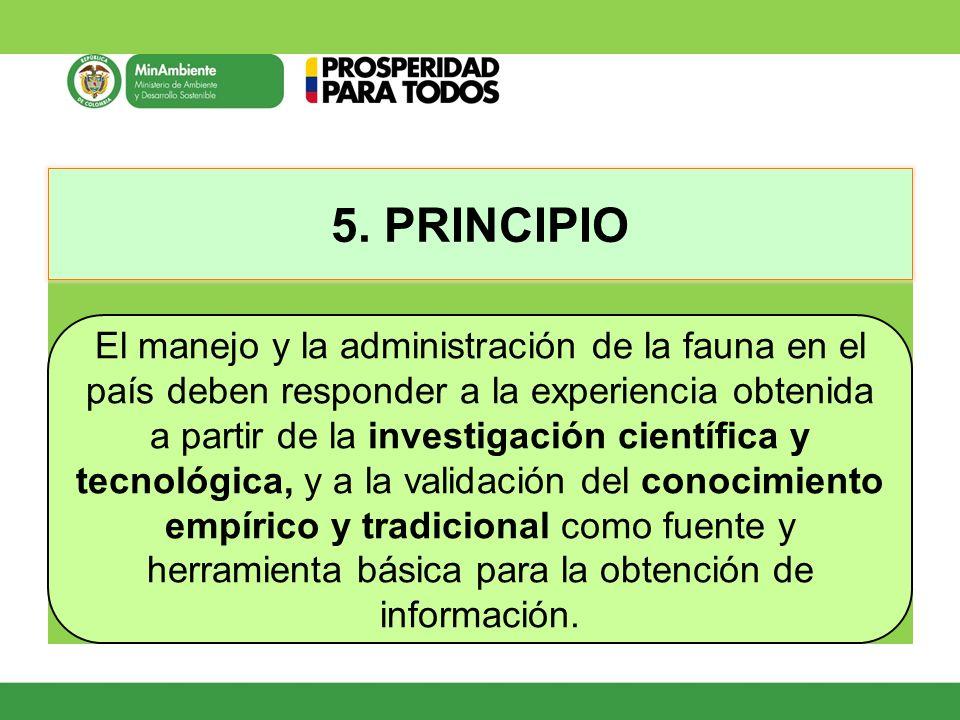 5. PRINCIPIO El manejo y la administración de la fauna en el país deben responder a la experiencia obtenida a partir de la investigación científica y