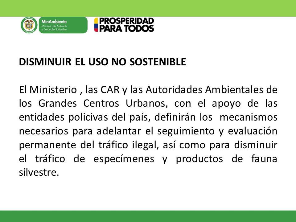DISMINUIR EL USO NO SOSTENIBLE El Ministerio, las CAR y las Autoridades Ambientales de los Grandes Centros Urbanos, con el apoyo de las entidades poli