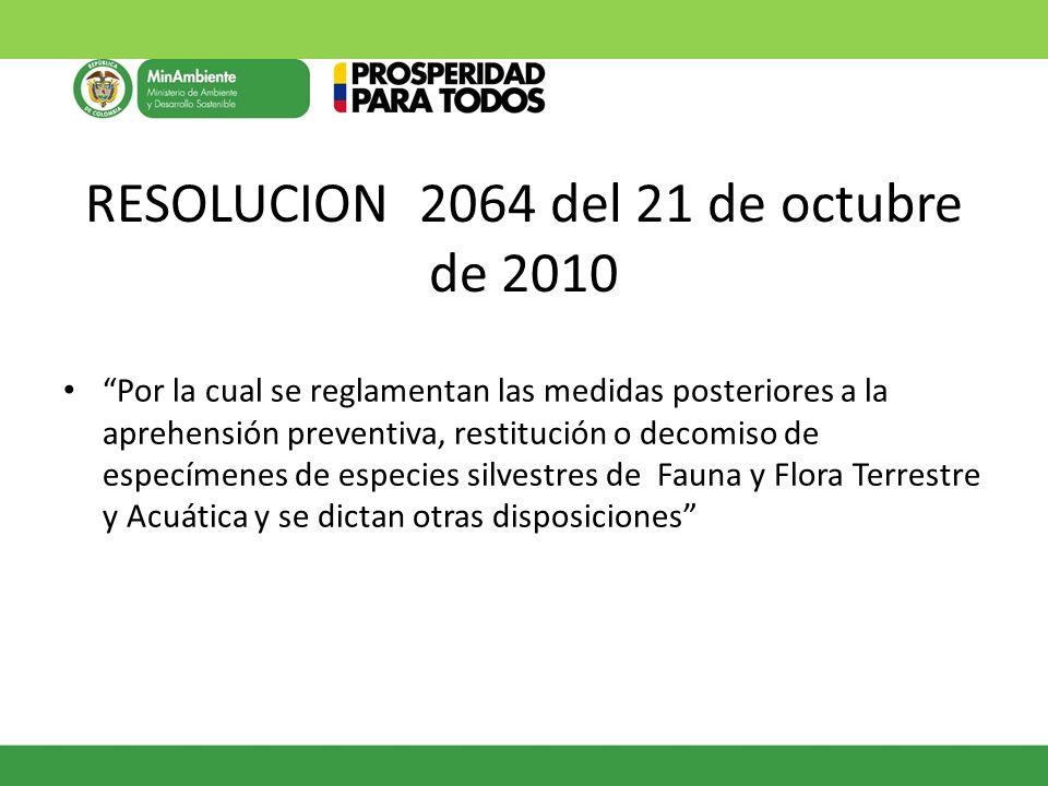 RESOLUCION 2064 del 21 de octubre de 2010 Por la cual se reglamentan las medidas posteriores a la aprehensión preventiva, restitución o decomiso de es