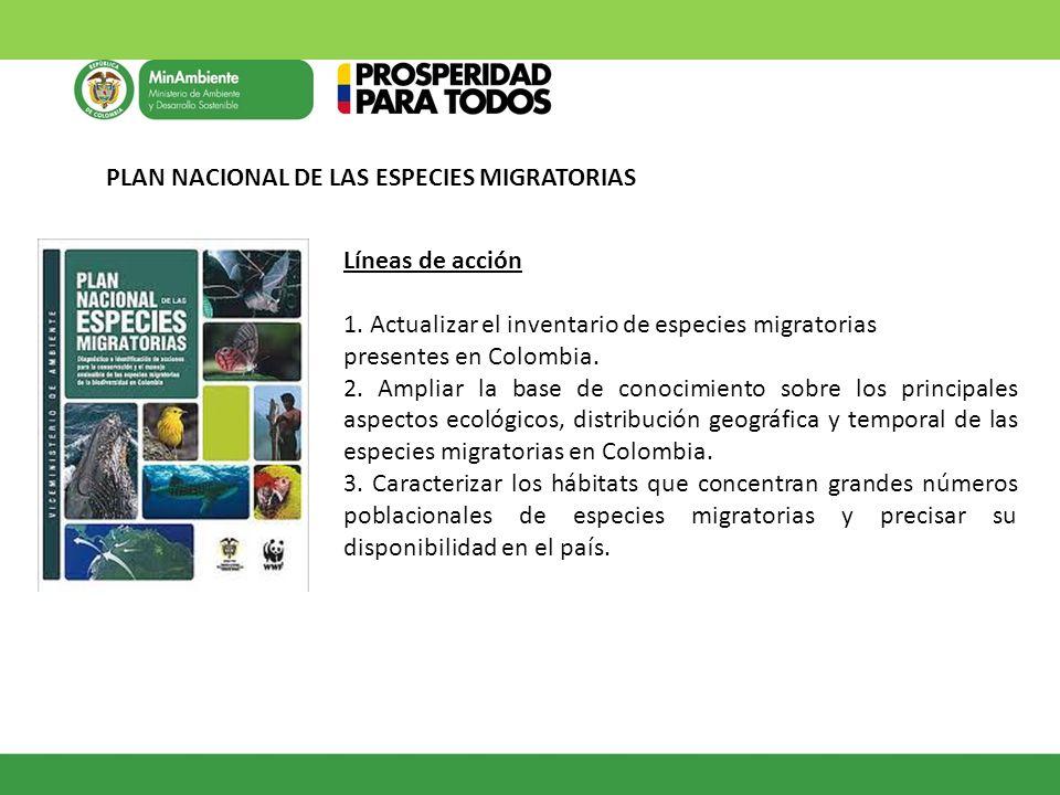PLAN NACIONAL DE LAS ESPECIES MIGRATORIAS Líneas de acción 1. Actualizar el inventario de especies migratorias presentes en Colombia. 2. Ampliar la ba