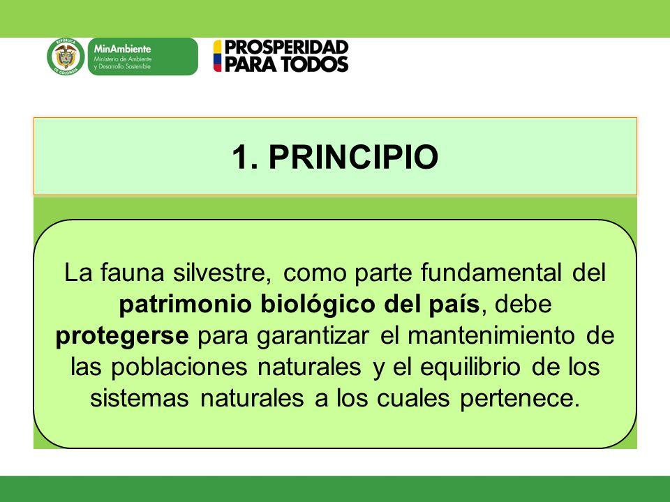 1. PRINCIPIO La fauna silvestre, como parte fundamental del patrimonio biológico del país, debe protegerse para garantizar el mantenimiento de las pob