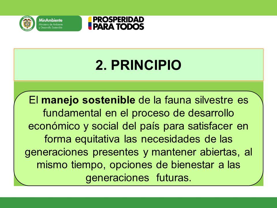 2. PRINCIPIO El manejo sostenible de la fauna silvestre es fundamental en el proceso de desarrollo económico y social del país para satisfacer en form