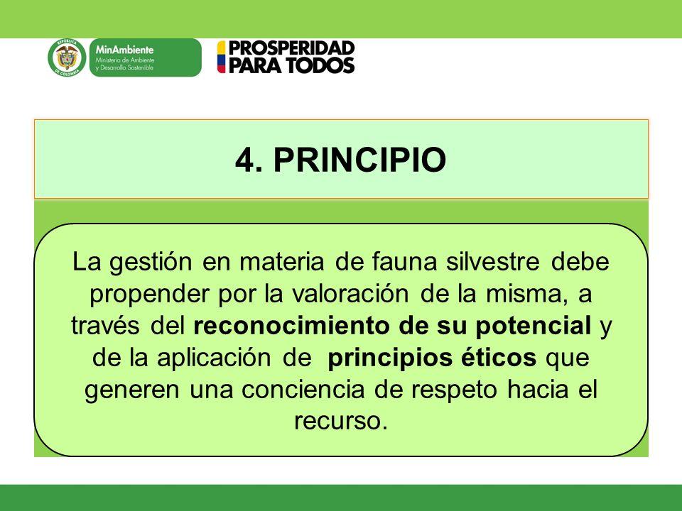 4. PRINCIPIO La gestión en materia de fauna silvestre debe propender por la valoración de la misma, a través del reconocimiento de su potencial y de l
