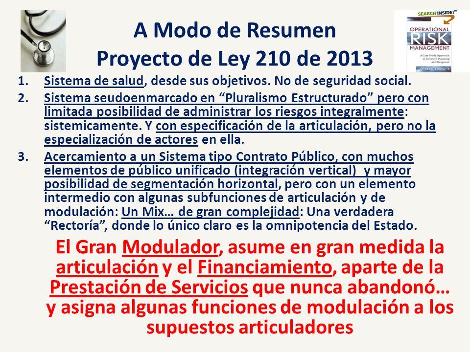 A Modo de Resumen Proyecto de Ley 210 de 2013 1.Sistema de salud, desde sus objetivos. No de seguridad social. 2.Sistema seudoenmarcado en Pluralismo