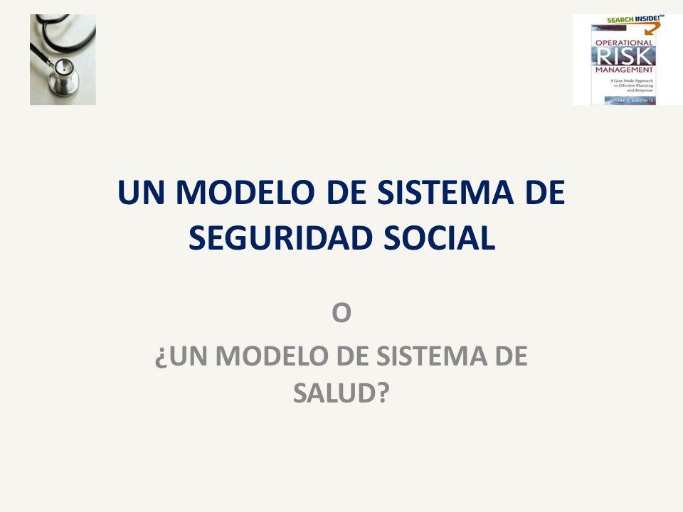 UN MODELO DE SISTEMA DE SEGURIDAD SOCIAL O ¿UN MODELO DE SISTEMA DE SALUD?