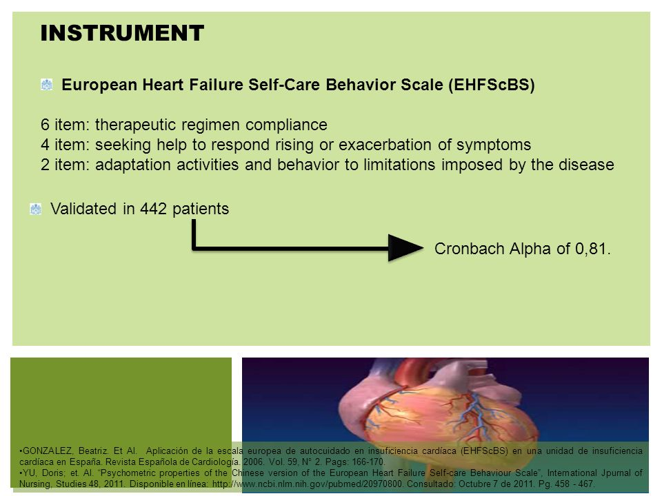P: 555.123.4568 F: 555.123.4567 123 West Main Street, New York, NY 10001 www.rightcare.com | INSTRUMENT European Heart Failure Self-Care Behavior Scale (EHFScBS) 6 item: therapeutic regimen compliance 4 item: seeking help to respond rising or exacerbation of symptoms 2 item: adaptation activities and behavior to limitations imposed by the disease Validated in 442 patients Cronbach Alpha of 0,81.