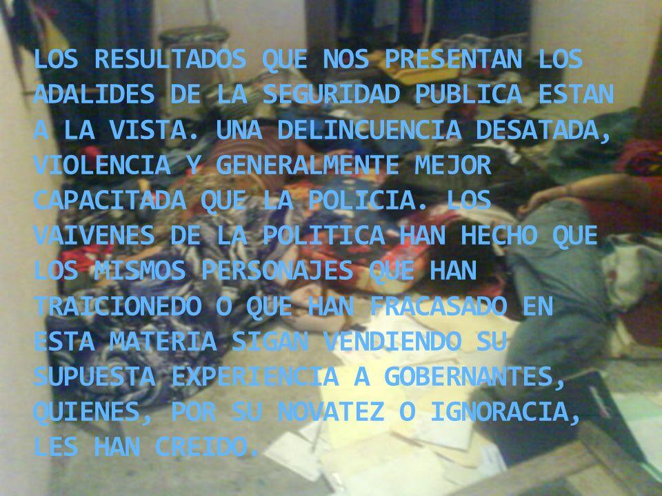 LOS RESULTADOS QUE NOS PRESENTAN LOS ADALIDES DE LA SEGURIDAD PUBLICA ESTAN A LA VISTA. UNA DELINCUENCIA DESATADA, VIOLENCIA Y GENERALMENTE MEJOR CAPA