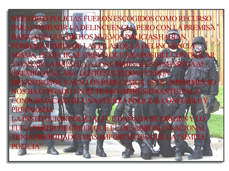 NUESTROS POLICIAS FUERON ESCOGIDOS COMO RECURSO PARA COMBATIR LA DELINCUENCIA, PERO CON LA PREMISA BASICA DE QUE DICHOS NUEVOS POLICIAS HABIAN FORMADO PARTE DE LAS FILAS DE LA DELINCUENCIA MISMA.