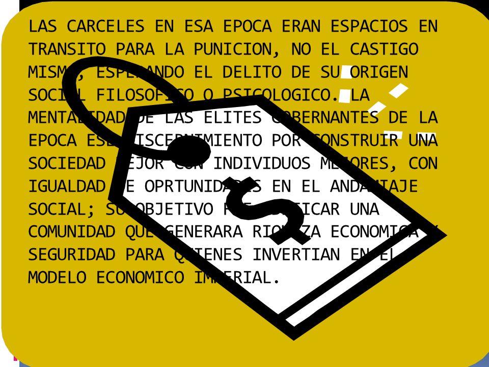 LAS CARCELES EN ESA EPOCA ERAN ESPACIOS EN TRANSITO PARA LA PUNICION, NO EL CASTIGO MISMO, ESPERANDO EL DELITO DE SU ORIGEN SOCIAL FILOSOFICO O PSICOLOGICO.