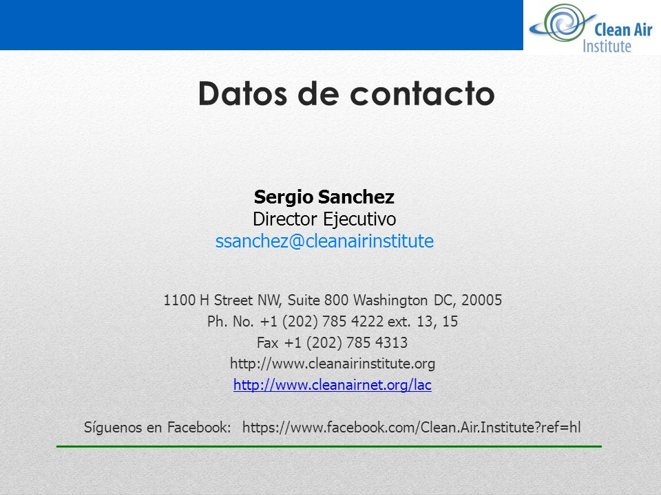 Datos de contacto 1100 H Street NW, Suite 800 Washington DC, 20005 Ph. No. +1 (202) 785 4222 ext. 13, 15 Fax +1 (202) 785 4313 http://www.cleanairinst