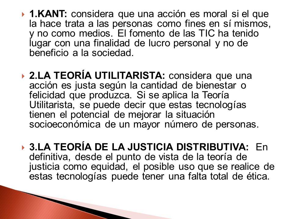 1.KANT: considera que una acción es moral si el que la hace trata a las personas como fines en sí mismos, y no como medios. El fomento de las TIC ha t