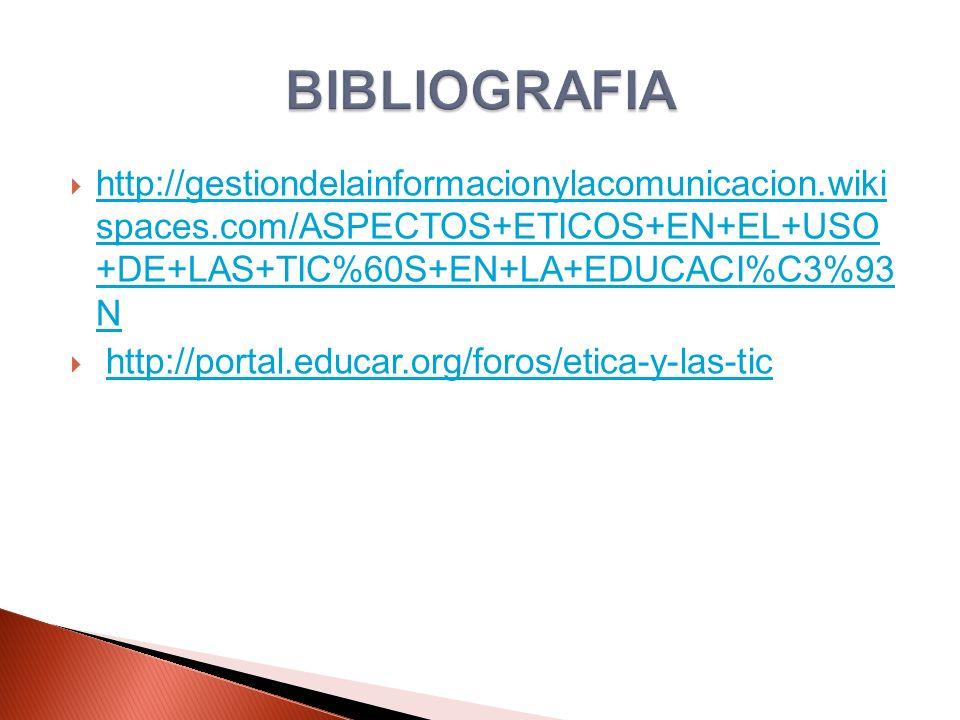 http://gestiondelainformacionylacomunicacion.wiki spaces.com/ASPECTOS+ETICOS+EN+EL+USO +DE+LAS+TIC%60S+EN+LA+EDUCACI%C3%93 N http://gestiondelainformacionylacomunicacion.wiki spaces.com/ASPECTOS+ETICOS+EN+EL+USO +DE+LAS+TIC%60S+EN+LA+EDUCACI%C3%93 N http://portal.educar.org/foros/etica-y-las-tic