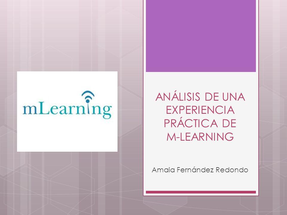 ANÁLISIS DE UNA EXPERIENCIA PRÁCTICA DE M-LEARNING Amaia Fernández Redondo