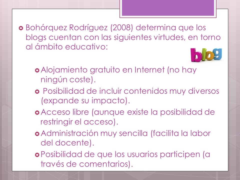 Bohórquez Rodríguez (2008) determina que los blogs cuentan con las siguientes virtudes, en torno al ámbito educativo: Alojamiento gratuito en Internet (no hay ningún coste).