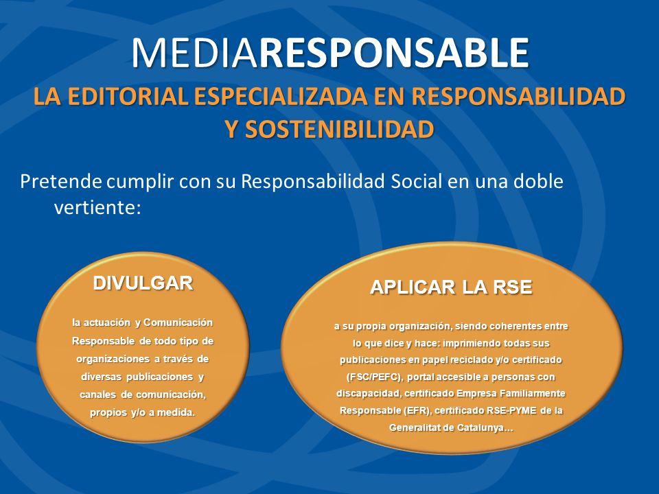 Pretende cumplir con su Responsabilidad Social en una doble vertiente: MEDIARESPONSABLE LA EDITORIAL ESPECIALIZADA EN RESPONSABILIDAD Y SOSTENIBILIDAD DIVULGAR la actuación y Comunicación Responsable de todo tipo de organizaciones a través de diversas publicaciones y canales de comunicación, propios y/o a medida.