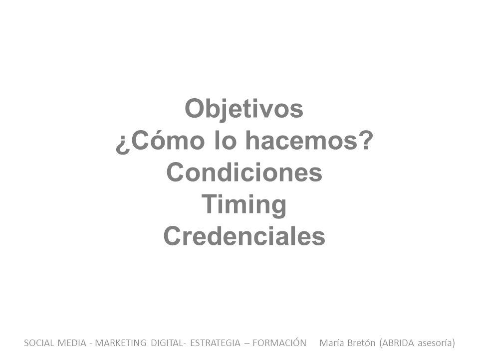Objetivos ¿Cómo lo hacemos? Condiciones Timing Credenciales SOCIAL MEDIA - MARKETING DIGITAL- ESTRATEGIA – FORMACIÓN María Bretón (ABRIDA asesoría)