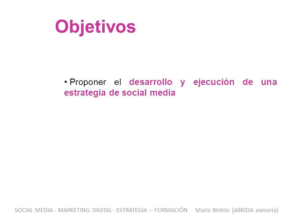 Objetivos Proponer el desarrollo y ejecución de una estrategia de social media SOCIAL MEDIA - MARKETING DIGITAL- ESTRATEGIA – FORMACIÓN María Bretón (