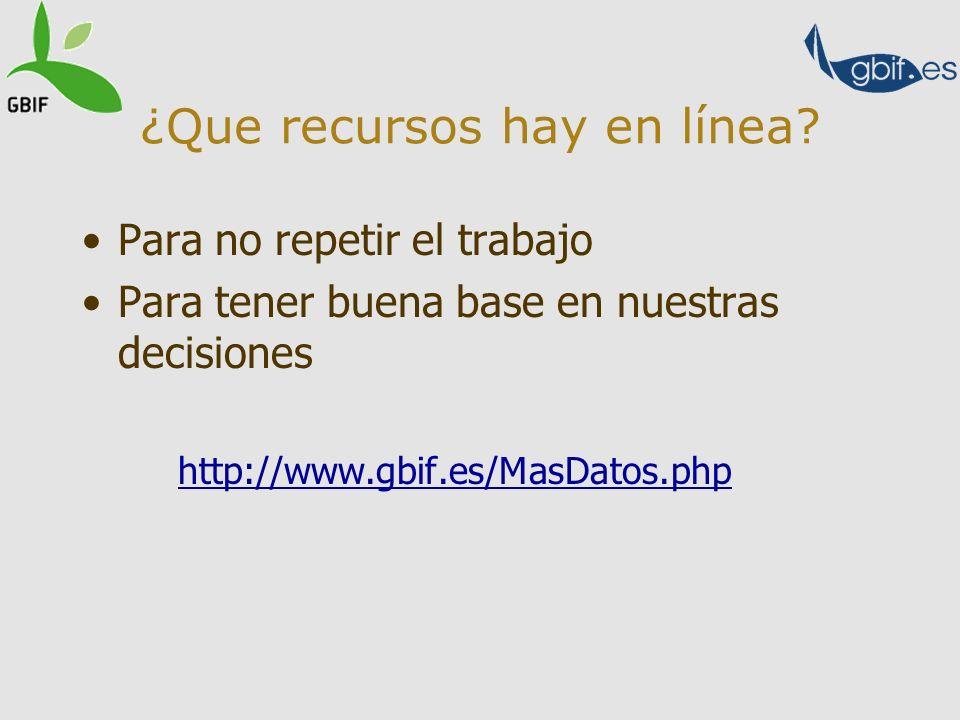 ¿Que recursos hay en línea? Para no repetir el trabajo Para tener buena base en nuestras decisiones http://www.gbif.es/MasDatos.php