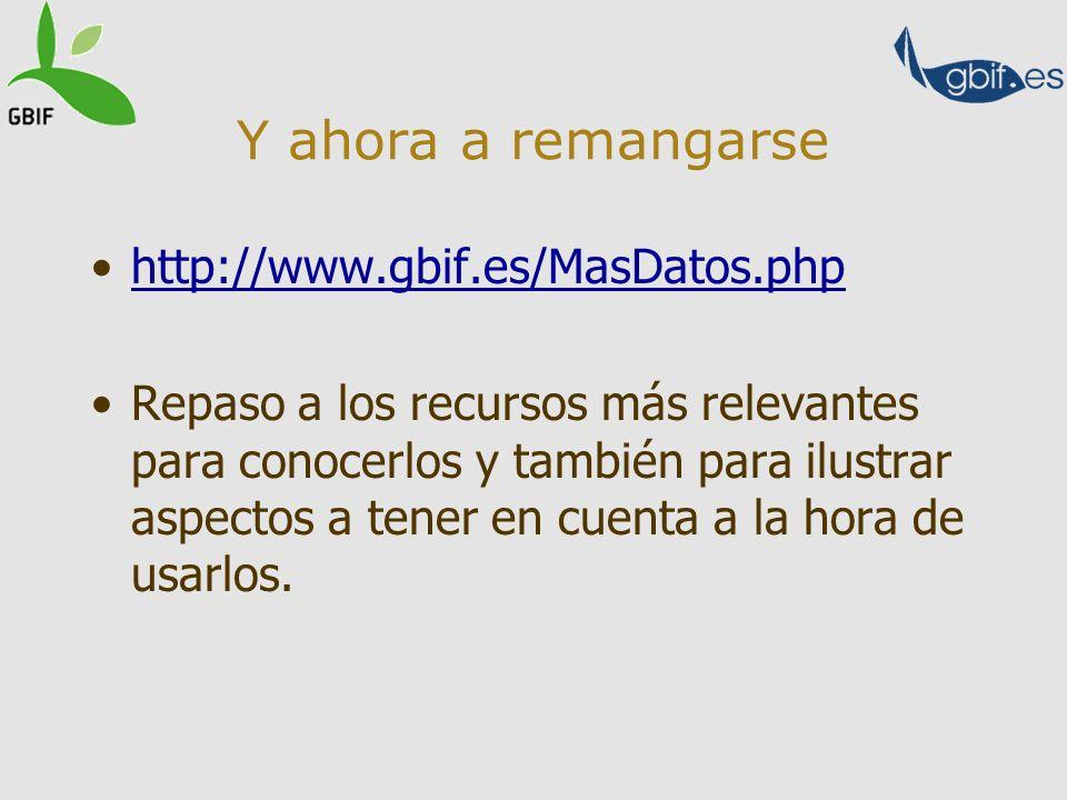 Y ahora a remangarse http://www.gbif.es/MasDatos.php Repaso a los recursos más relevantes para conocerlos y también para ilustrar aspectos a tener en