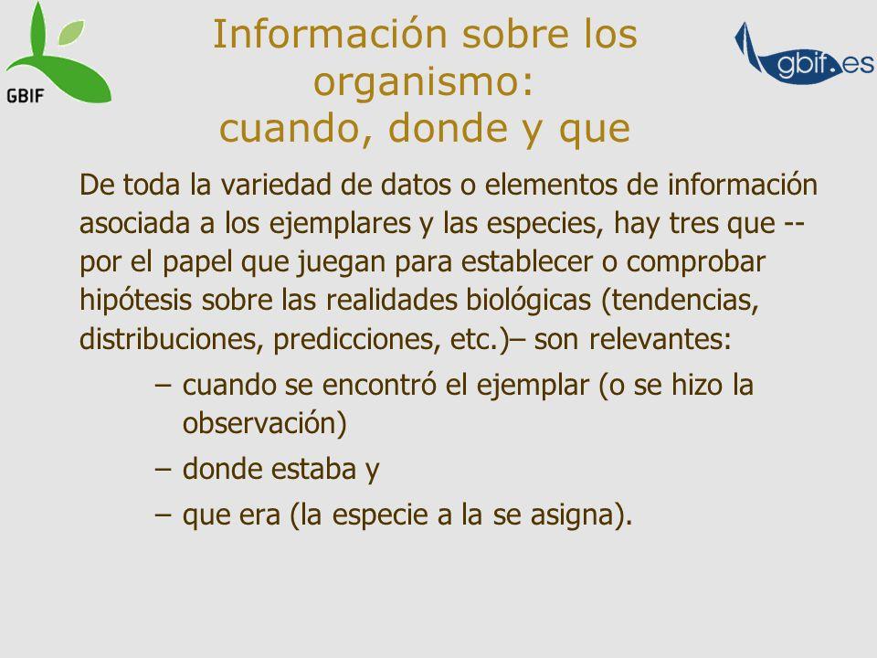 Información sobre los organismo: cuando, donde y que De toda la variedad de datos o elementos de información asociada a los ejemplares y las especies,