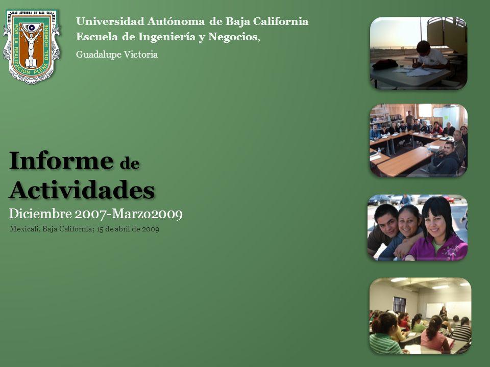 Informe de Actividades Diciembre 2007-Marzo2009 Escuela de Ingeniería y Negocios, Guadalupe Victoria Universidad Autónoma de Baja California Mexicali,