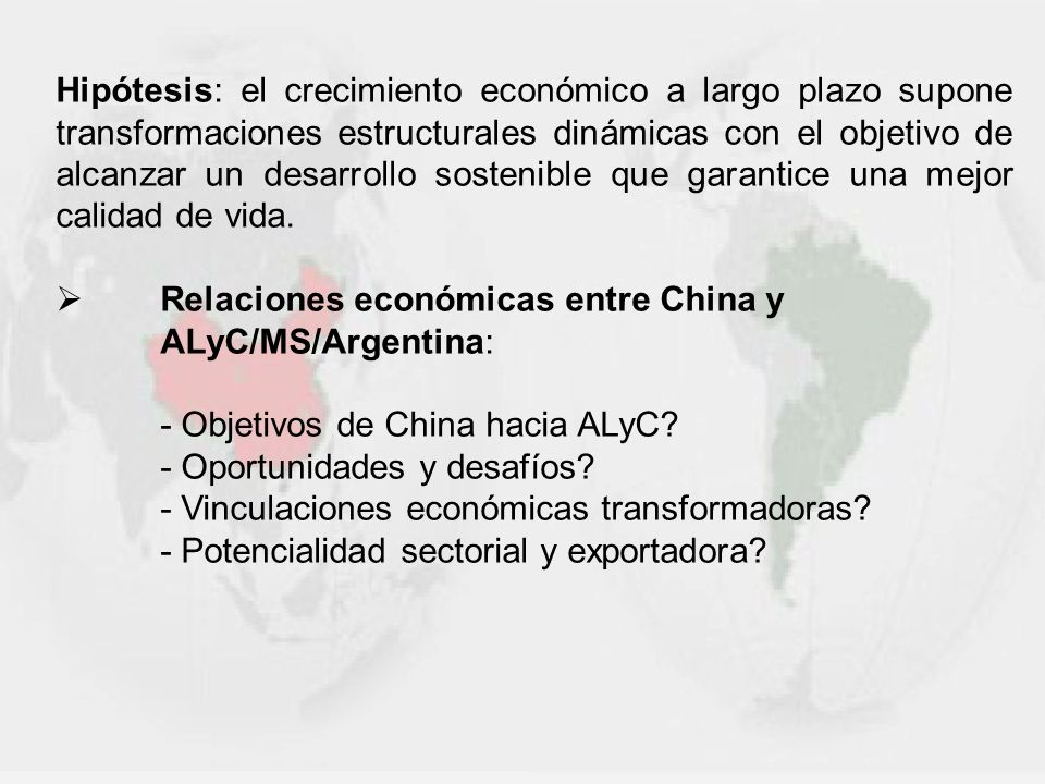 CHINA Otros indicadores estadísticos -Tasa de Desempleo (1) : 4% -Inflación anual (nov-2010) (2) : 5,1% (máx en 28 meses) -Productividad del trabajo (2008): 8.6% (crecimiento PIB por empleado) -Gasto en I+D (2006): 1.43% del PIB Plan nacional para el desarrollo científico y tecnológico (2006-2020) -Datos sectoriales: - Sector automotriz (3) : 2010: Unidades vendidas = 11 millones 2015: Proyección venta unidades = 18 millones - Sector Infraestructura Portuaria: 2010: Shangai primer puerto del mundo (tráfico 2009= 29.05 millones de TEUs transportados -unidad de medida equivalente a un contenedor de 20 pies de largo x 8 pies de ancho).