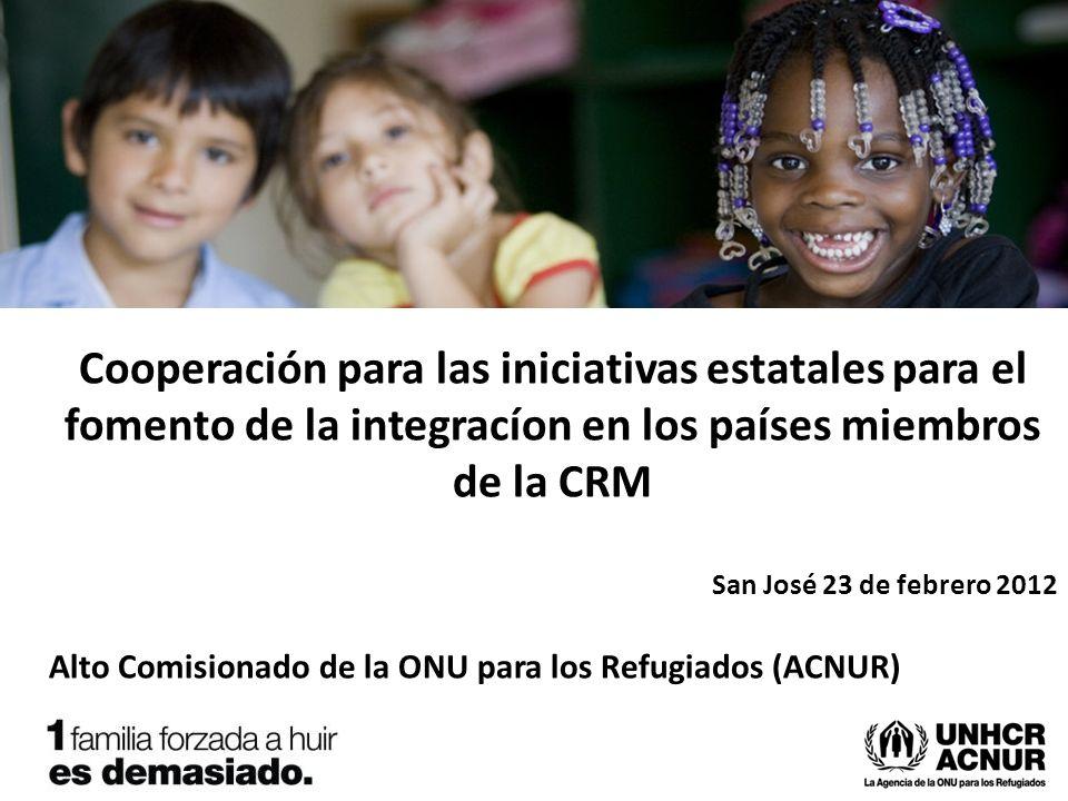 Cooperación para las iniciativas estatales para el fomento de la integracíon en los países miembros de la CRM San José 23 de febrero 2012 Alto Comisionado de la ONU para los Refugiados (ACNUR)