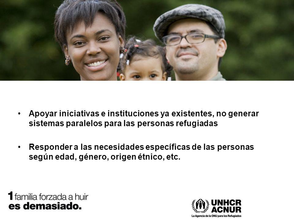 Apoyar iniciativas e instituciones ya existentes, no generar sistemas paralelos para las personas refugiadas Responder a las necesidades específicas de las personas según edad, género, origen étnico, etc.