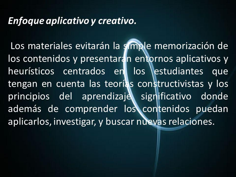 Enfoque aplicativo y creativo. Los materiales evitarán la simple memorización de los contenidos y presentarán entornos aplicativos y heurísticos centr