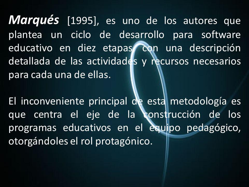 Marqués [1995], es uno de los autores que plantea un ciclo de desarrollo para software educativo en diez etapas, con una descripción detallada de las actividades y recursos necesarios para cada una de ellas.