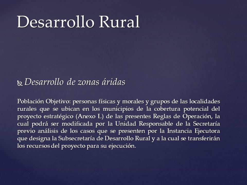 Desarrollo de zonas áridas Desarrollo de zonas áridas Población Objetivo: personas físicas y morales y grupos de las localidades rurales que se ubican