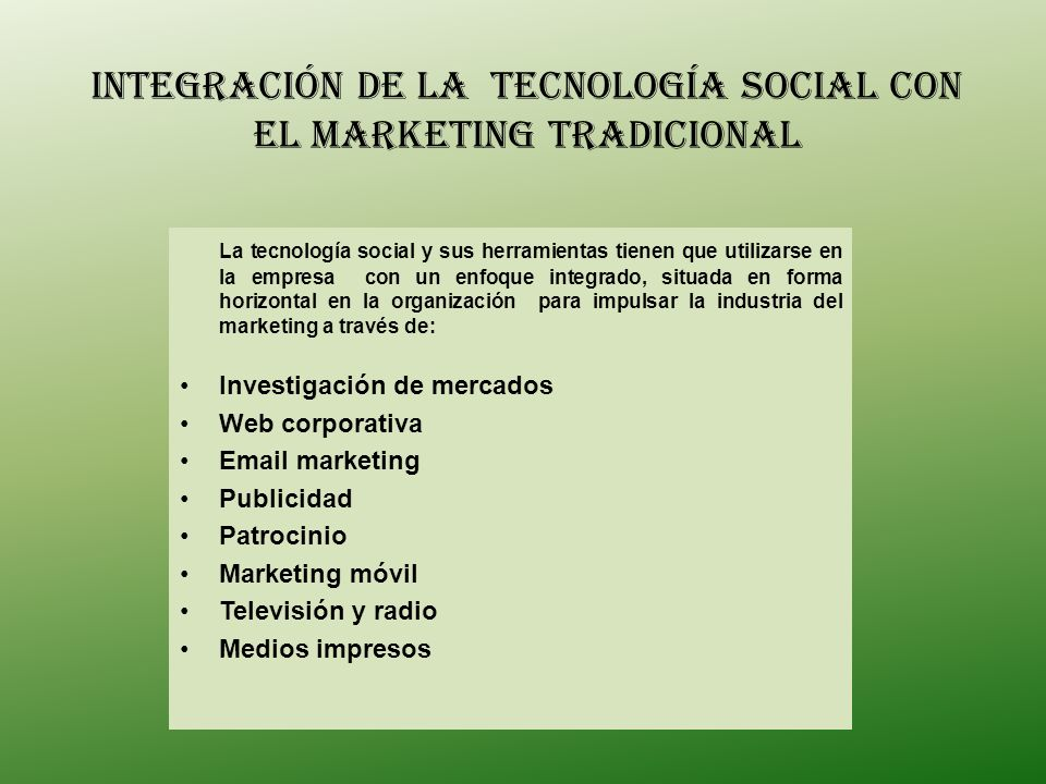 La tecnología social y sus herramientas tienen que utilizarse en la empresa con un enfoque integrado, situada en forma horizontal en la organización para impulsar la industria del marketing a través de: Investigación de mercados Web corporativa Email marketing Publicidad Patrocinio Marketing móvil Televisión y radio Medios impresos INTEGRACIÓN DE LA Tecnología Social con el marketing tradicional