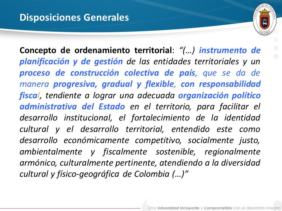 Disposiciones Generales Concepto de ordenamiento territorial: (…) instrumento de planificación y de gestión de las entidades territoriales y un proces
