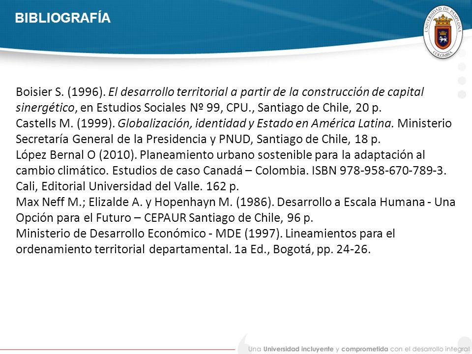 BIBLIOGRAFÍA Boisier S. (1996). El desarrollo territorial a partir de la construcción de capital sinergético, en Estudios Sociales Nº 99, CPU., Santia