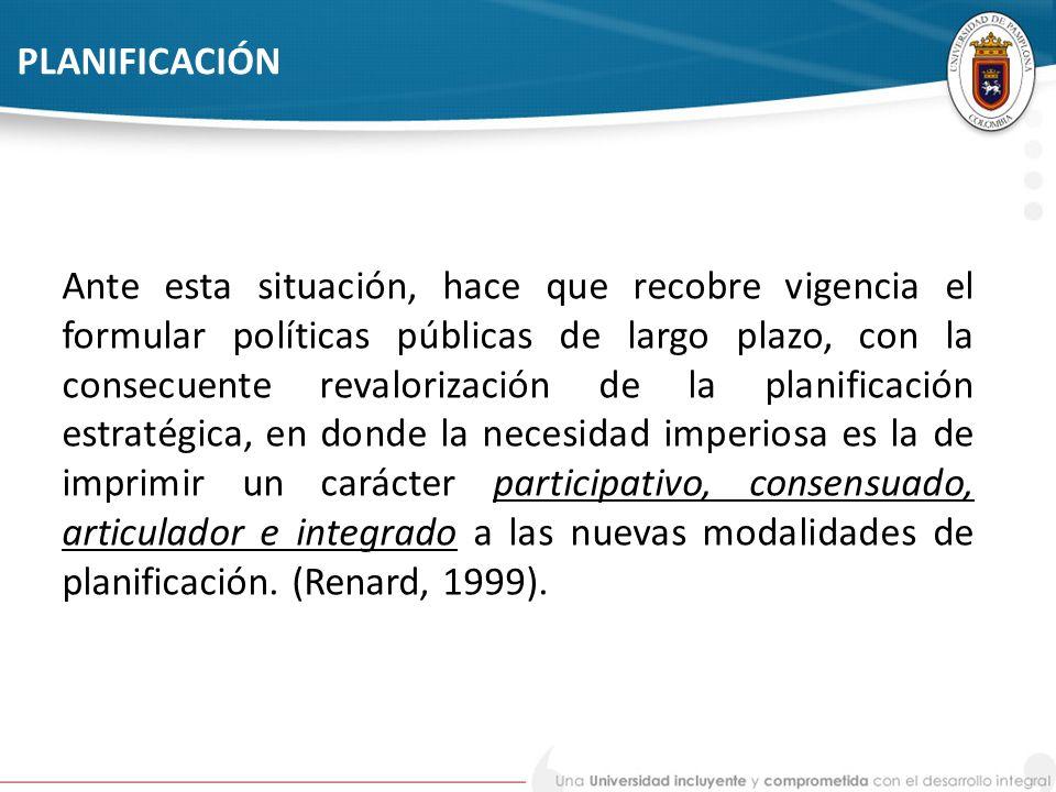 PLANIFICACIÓN Ante esta situación, hace que recobre vigencia el formular políticas públicas de largo plazo, con la consecuente revalorización de la pl