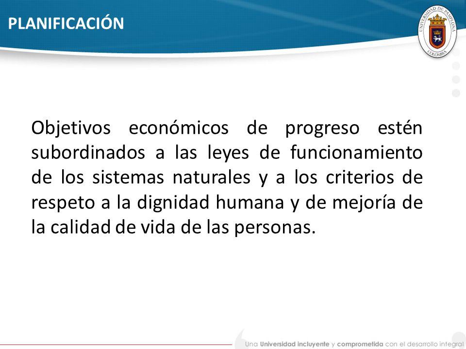 PLANIFICACIÓN Objetivos económicos de progreso estén subordinados a las leyes de funcionamiento de los sistemas naturales y a los criterios de respeto