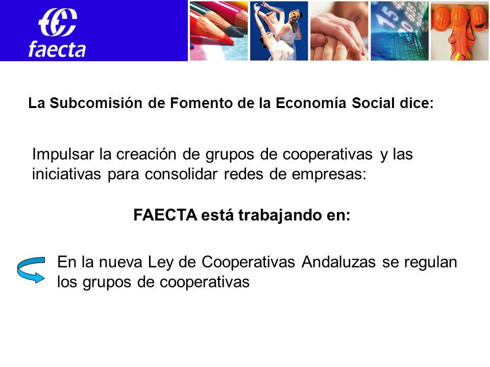 Empleos Impulsar la creación de grupos de cooperativas y las iniciativas para consolidar redes de empresas: La Subcomisión de Fomento de la Economía Social dice: FAECTA está trabajando en: En la nueva Ley de Cooperativas Andaluzas se regulan los grupos de cooperativas
