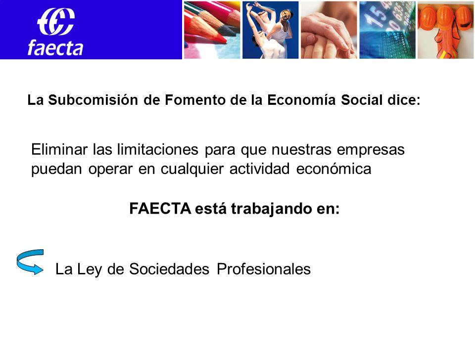 Empleos Eliminar las limitaciones para que nuestras empresas puedan operar en cualquier actividad económica La Subcomisión de Fomento de la Economía Social dice: FAECTA está trabajando en: La Ley de Sociedades Profesionales