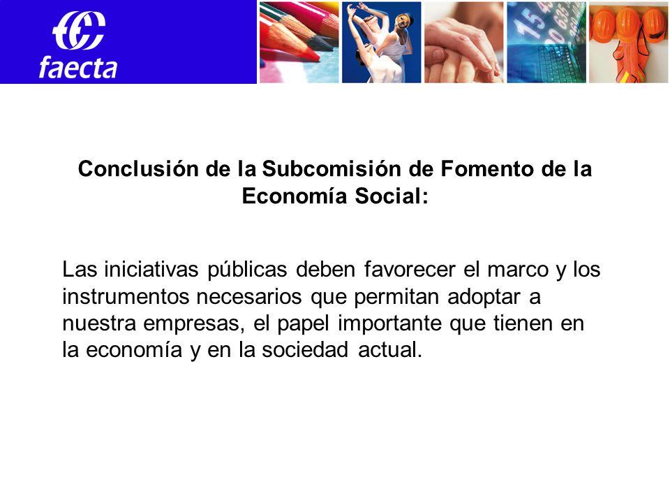 Empleos Conclusión de la Subcomisión de Fomento de la Economía Social: Las iniciativas públicas deben favorecer el marco y los instrumentos necesarios que permitan adoptar a nuestra empresas, el papel importante que tienen en la economía y en la sociedad actual.