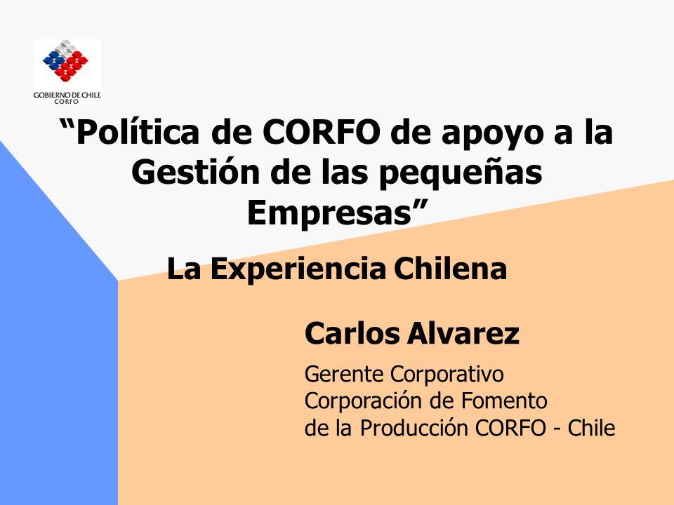 Política de CORFO de apoyo a la Gestión de las pequeñas Empresas La Experiencia Chilena Carlos Alvarez Gerente Corporativo Corporación de Fomento de la Producción CORFO - Chile