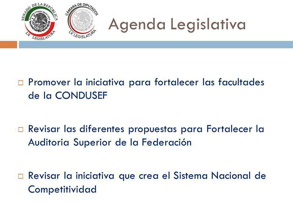 Agenda Legislativa Promover la iniciativa para fortalecer las facultades de la CONDUSEF Revisar las diferentes propuestas para Fortalecer la Auditoria Superior de la Federación Revisar la iniciativa que crea el Sistema Nacional de Competitividad