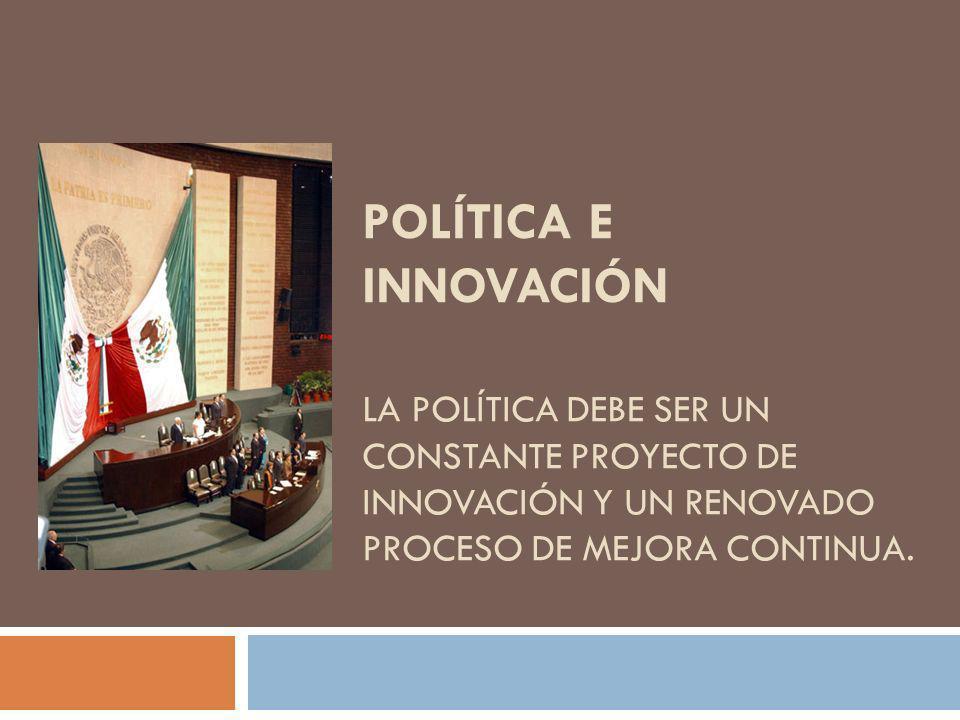 POLÍTICA E INNOVACIÓN LA POLÍTICA DEBE SER UN CONSTANTE PROYECTO DE INNOVACIÓN Y UN RENOVADO PROCESO DE MEJORA CONTINUA.